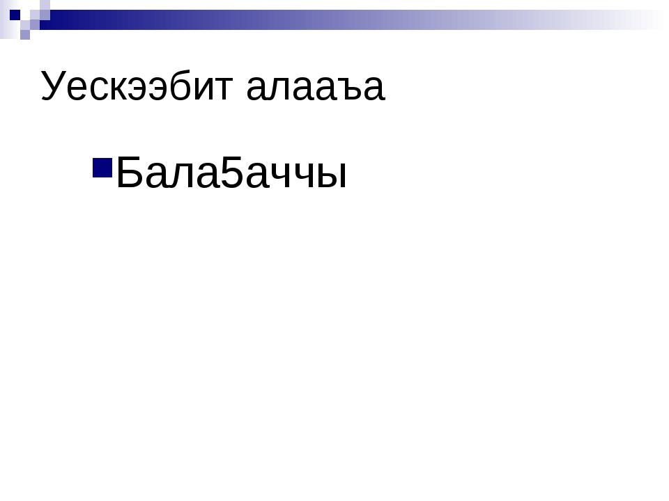 Уескээбит алааъа Бала5аччы