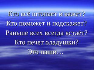Кто всё штопает и вяжет? Кто поможет и подскажет? Раньше всех всегда встаёт?