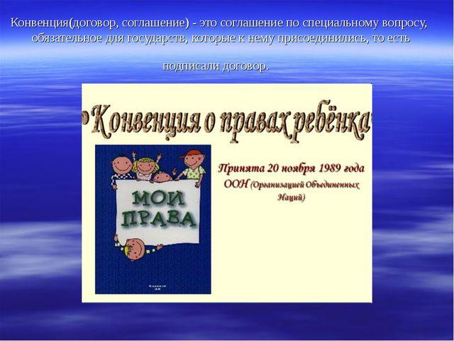 Конвенция(договор, соглашение) - это соглашение по специальному вопросу, обяз...