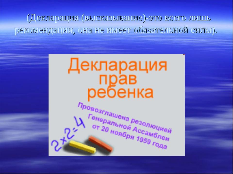(Декларация (высказывание)-это всего лишь рекомендации, она не имеет обязате...
