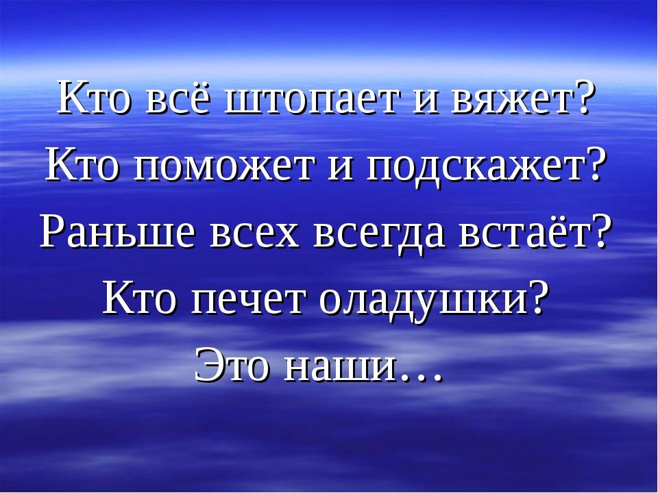Кто всё штопает и вяжет? Кто поможет и подскажет? Раньше всех всегда встаёт?...
