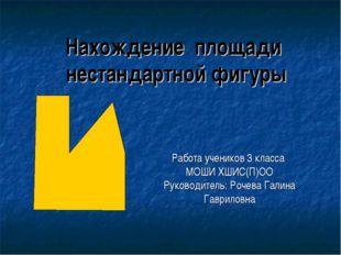 Нахождение площади нестандартной фигуры Работа учеников 3 класса МОШИ ХШИС(П