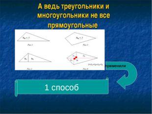 А ведь треугольники и многоугольники не все прямоугольные применили 1 способ