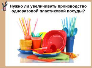 Нужно ли увеличивать производство одноразовой пластиковой посуды?