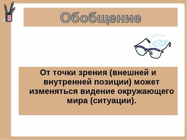 От точки зрения (внешней и внутренней позиции) может изменяться видение окруж...