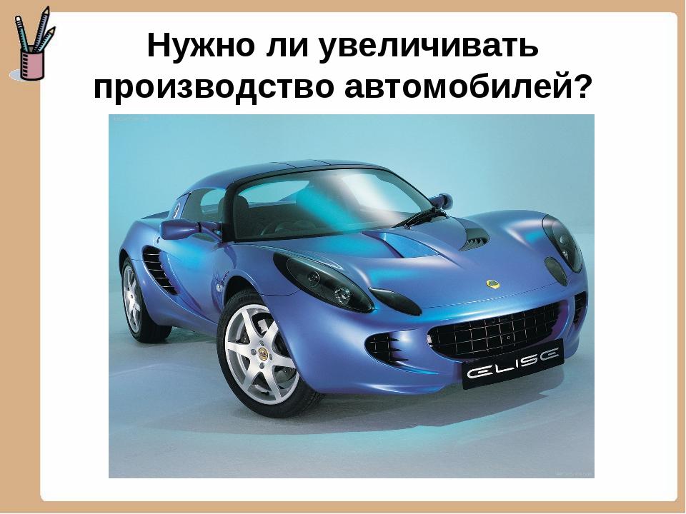 Нужно ли увеличивать производство автомобилей?