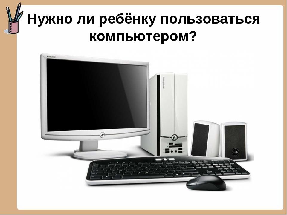 Нужно ли ребёнку пользоваться компьютером?