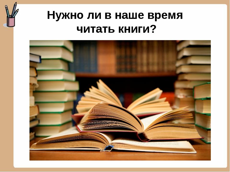 Нужно ли в наше время читать книги?