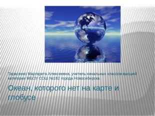 Океан, которого нет на карте и глобусе Тарасенко Маргарита Алексеевна, учител