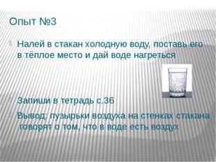 Опыт №3 Налей в стакан холодную воду, поставь его в тёплое место и дай воде н