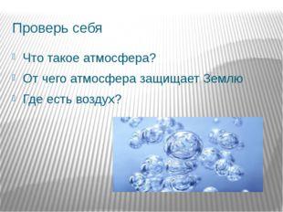 Проверь себя Что такое атмосфера? От чего атмосфера защищает Землю Где есть в