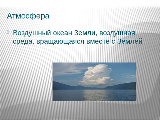 Атмосфера Воздушный океан Земли, воздушная среда, вращающаяся вместе с Землёй