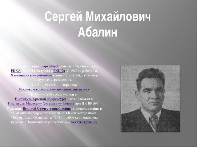 Сергей Михайлович Абалин Советский историк, партийный деятель. Служил в рядах...