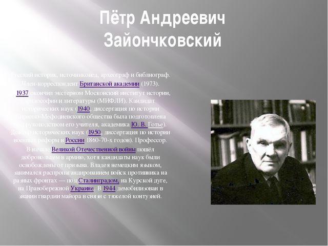 Пётр Андреевич Зайончковский Русский историк, источниковед, археограф и библи...