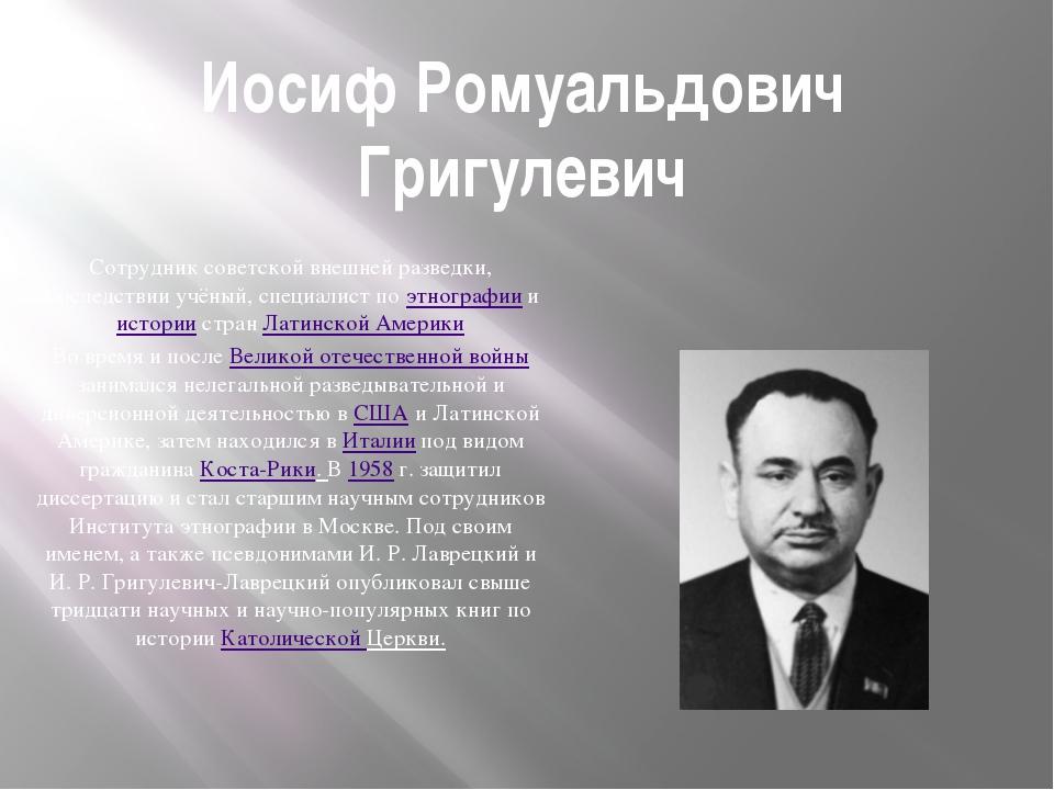 Иосиф Ромуальдович Григулевич Сотрудник советской внешней разведки, впоследст...