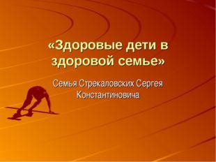 «Здоровые дети в здоровой семье» Семья Стрекаловских Сергея Константиновича