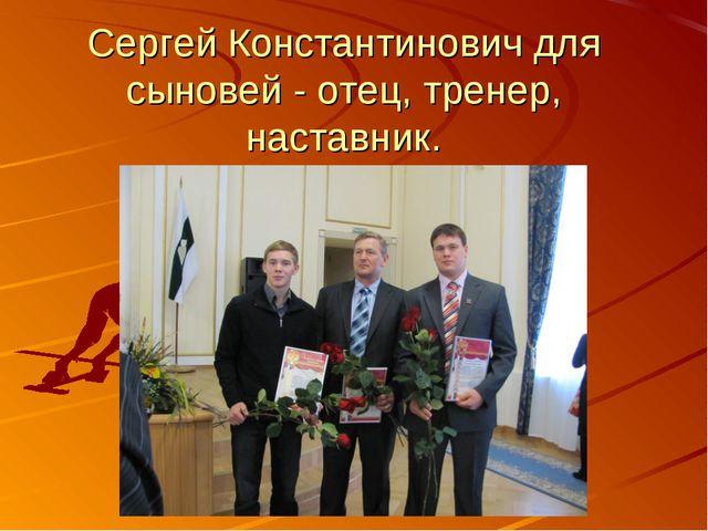 Сергей Константинович для сыновей - отец, тренер, наставник.