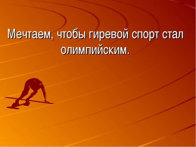Мечтаем, чтобы гиревой спорт стал олимпийским.
