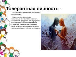 Толерантная личность - – это человек. Проявление сочувствия, сострадания. Иск