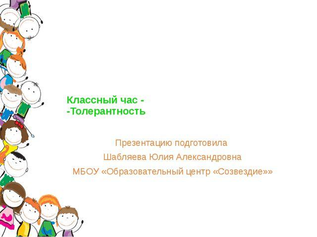 Классный час - -Толерантность Презентацию подготовила Шабляева Юлия Александ...