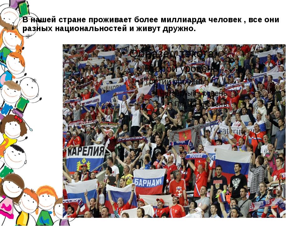В нашей стране проживает более миллиарда человек , все они разных национально...