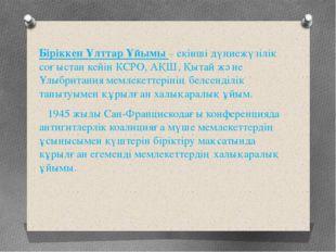 Біріккен Ұлттар Ұйымы – екінші дүниежүзілік соғыстан кейін КСРО, АҚШ, Қытай ж