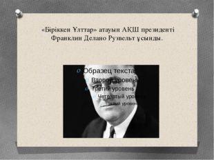 «Біріккен Ұлттар» атауын АҚШ президенті Франклин Делано Рузвельт ұсынды.