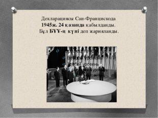 Декларациясы Сан-Францискода 1945ж. 24 қазанда қабылданды. Бұл БҰҰ-ң күні деп