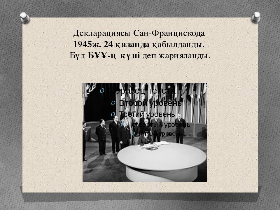 Декларациясы Сан-Францискода 1945ж. 24 қазанда қабылданды. Бұл БҰҰ-ң күні деп...