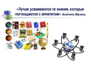 «Лучше усваиваются те знания, которые поглощаются с аппетитом» Анатоль Франц