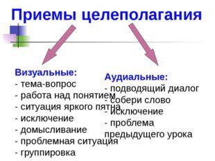 Приемы целеполагания  Визуальные: - тема-вопрос - работа над понятием - ситу