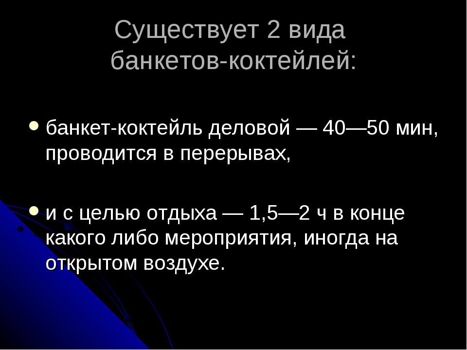 Существует 2 вида банкетов-коктейлей: банкет-коктейль деловой — 40—50 мин, пр...