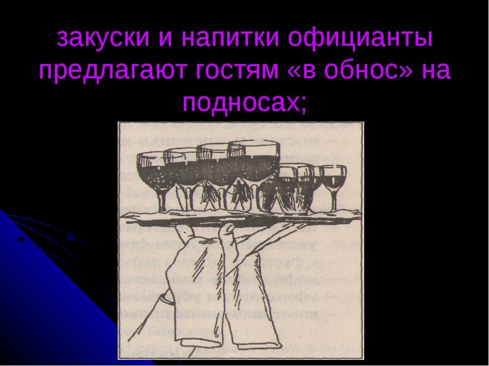 закуски и напитки официанты предлагают гостям «в обнос» на подносах;