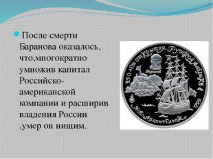 После смерти Баранова оказалось, что,многократно умножив капитал Российско-ам