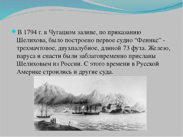 В 1794 г. в Чугацком заливе, по приказанию Шелихова, было построено первое с...