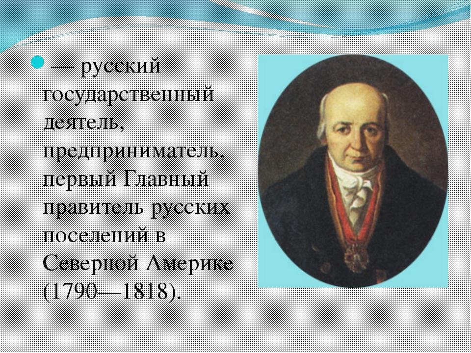 — русский государственный деятель, предприниматель, первый Главный правитель...