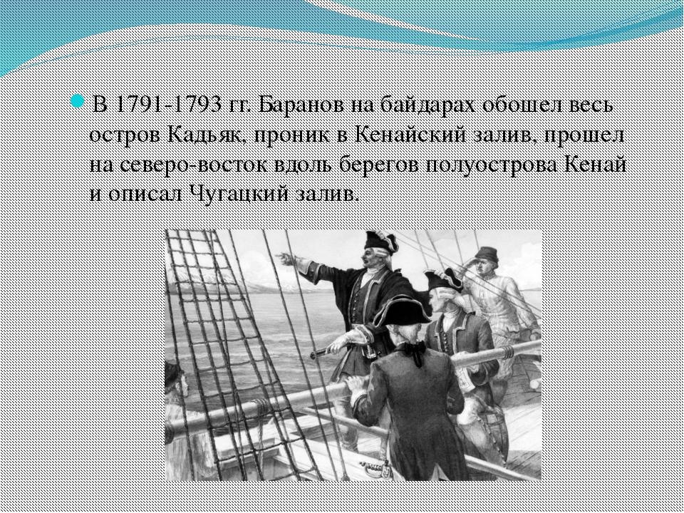В 1791-1793 гг. Баранов на байдарах обошел весь остров Кадьяк, проник в Кенай...