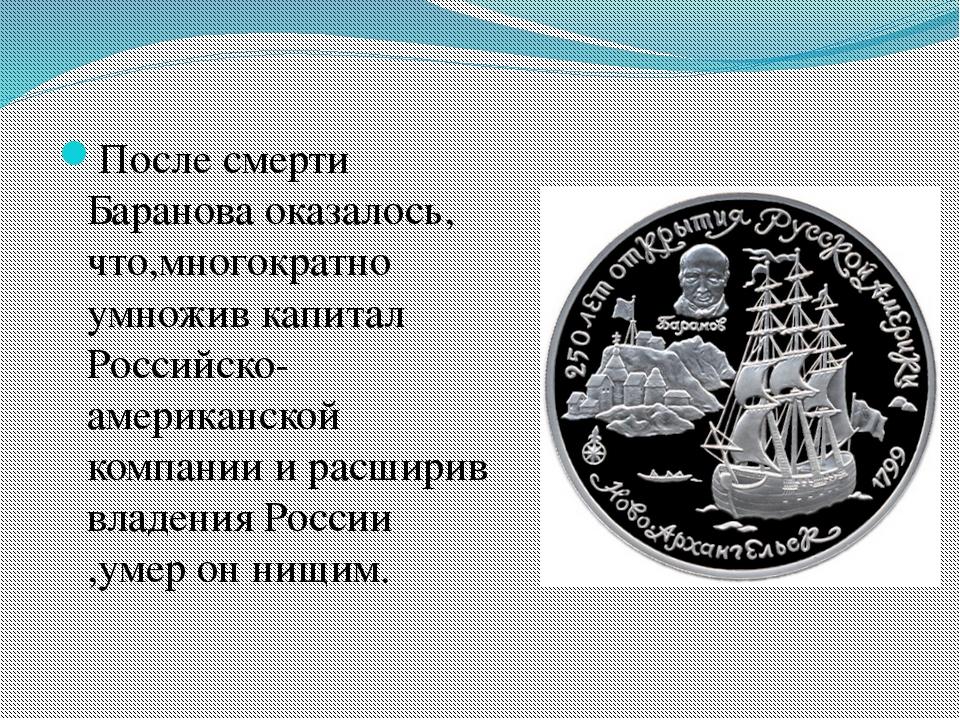 После смерти Баранова оказалось, что,многократно умножив капитал Российско-ам...