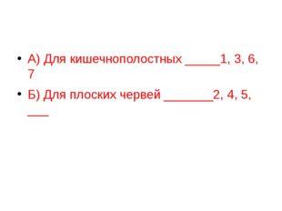 А) Для кишечнополостных _____1, 3, 6, 7 Б) Для плоских червей _______2, 4, 5
