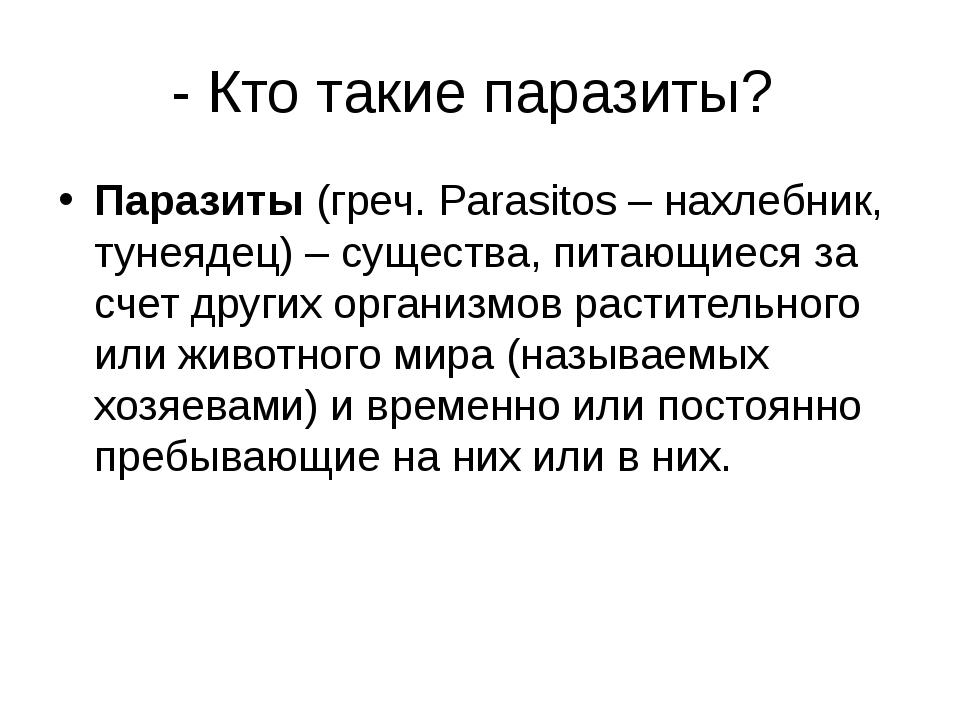 - Кто такие паразиты? Паразиты(греч. Parasitos – нахлебник, тунеядец) – сущ...