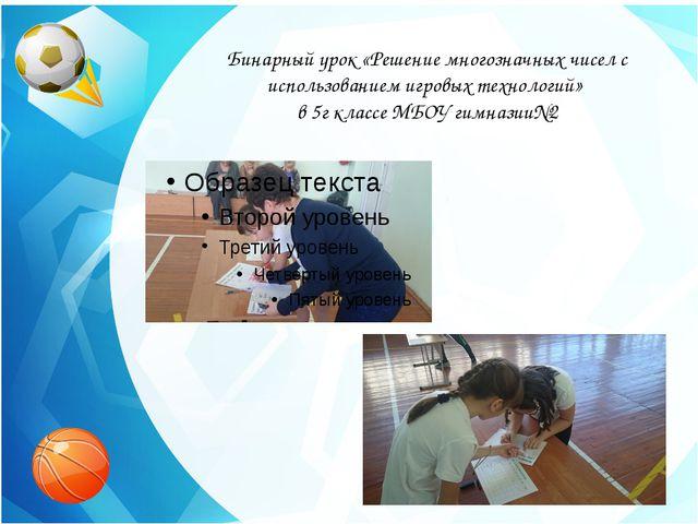 Бинарный урок «Решение многозначных чисел с использованием игровых технологий...