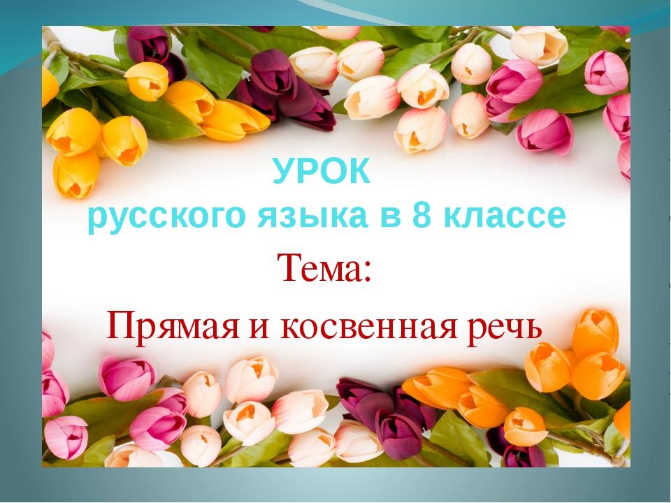 УРОК русского языка в 8 классе Тема: Прямая и косвенная речь