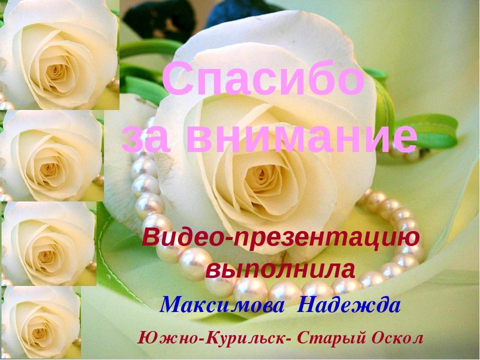 Спасибо за внимание Видео-презентацию выполнила Максимова Надежда Южно-Куриль...