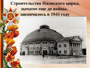 Строительство Ижевского цирка, начатое еще до войны, закончилось в 1943 году
