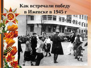 Как встречали победу в Ижевске в 1945 г