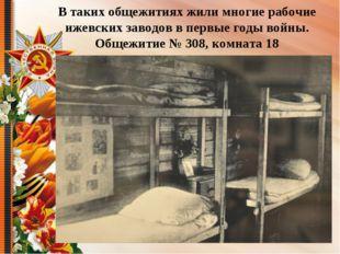 В таких общежитиях жили многие рабочие ижевских заводов в первые годы войны.