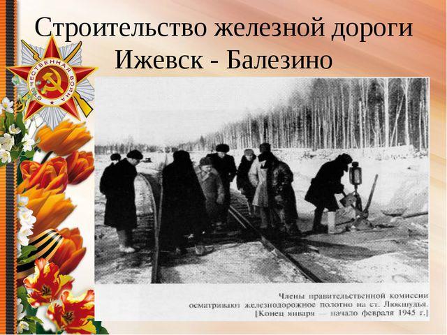 Строительство железной дороги Ижевск - Балезино