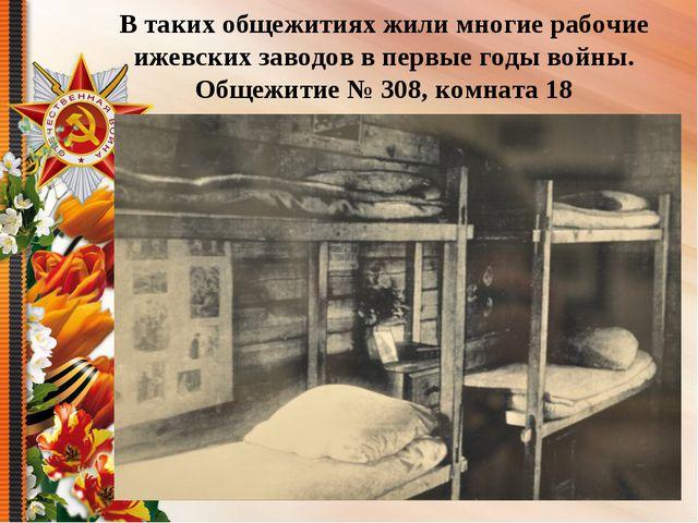 В таких общежитиях жили многие рабочие ижевских заводов в первые годы войны....