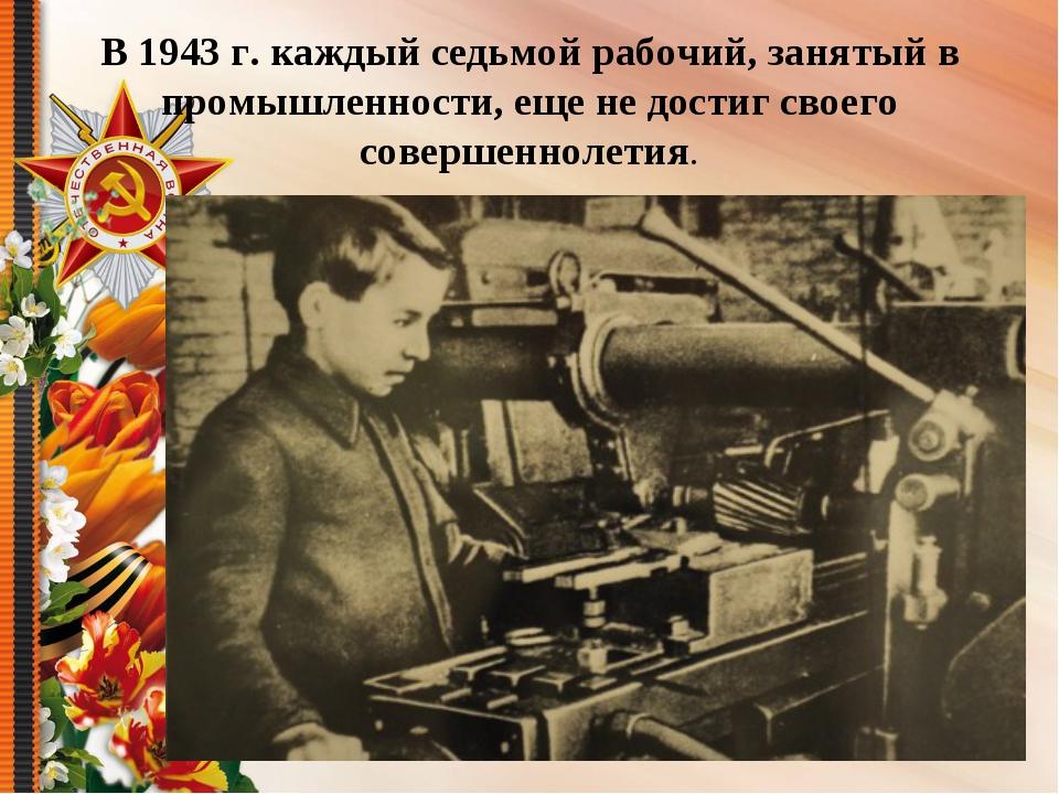 В 1943 г. каждый седьмой рабочий, занятый в промышленности, еще не достиг св...