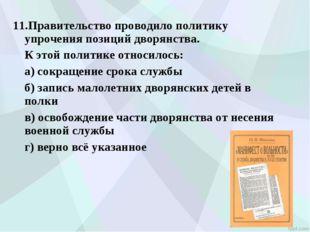 11.Правительство проводило политику упрочения позиций дворянства. К этой пол